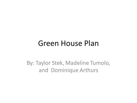 Green House Plan By: Taylor Stek, Madeline Tumolo, and Dominique Arthurs.