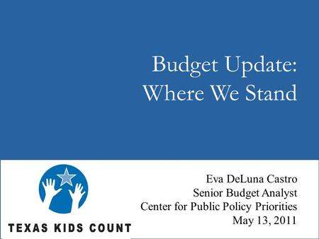 Budget Update: Where We Stand Eva DeLuna Castro Senior Budget Analyst Center for Public Policy Priorities May 13, 2011.
