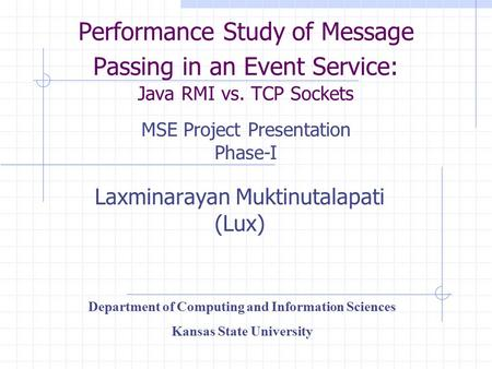 Performance Study of Message Passing in an Event Service: Java RMI vs. TCP Sockets Laxminarayan Muktinutalapati (Lux) Department of Computing and Information.