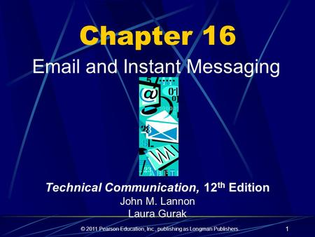 © 2011 Pearson Education, Inc., publishing as Longman Publishers. 1 Chapter 16 Email and Instant Messaging Technical Communication, 12 th Edition John.