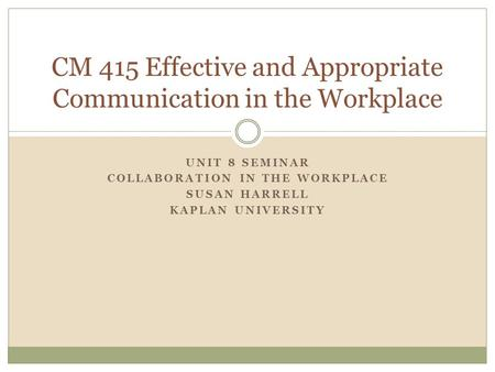 UNIT 8 SEMINAR COLLABORATION IN THE WORKPLACE SUSAN HARRELL KAPLAN UNIVERSITY CM 415 Effective and Appropriate Communication in the Workplace.