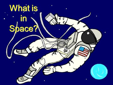 What is in Space? Have you ever wondered what's in space?