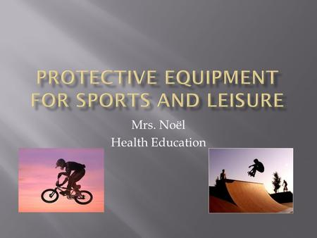 "Mrs. Noël Health Education.  ""Protective gear is anything that helps keep you from getting hurt- KidsHealth.org  ""All children, no matter what age,"