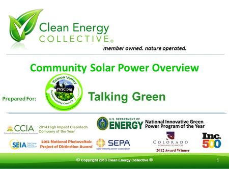 © Copyright 2013 Clean Energy Collective ® 1 Community Solar Power Overview Prepared For: Talking Green member owned. nature operated.