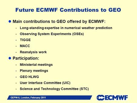 Slide 1 Future ECMWF Contributions to GEO Main contributions to GEO offered by ECMWF: -Long-standing expertise in numerical weather prediction -Observing.