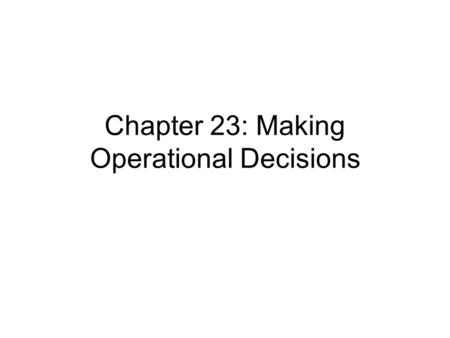 Chapter 23: Making Operational Decisions. Operations Management The process that uses the resources of an organisation to provide the right goods or services.