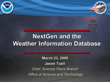 NextGen and the Weather Information Database March 23, 2009 Jason Tuell Chief, Science Plans Branch Office of Science and Technology March 23, 2009 Jason.