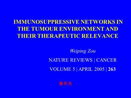 IMMUNOSUPPRESSIVE NETWORKS IN THE TUMOUR ENVIRONMENT AND THEIR THERAPEUTIC RELEVANCE 高丰光 Weiping Zou NATURE REVIEWS | CANCER VOLUME 5 | APRIL 2005 | 263.