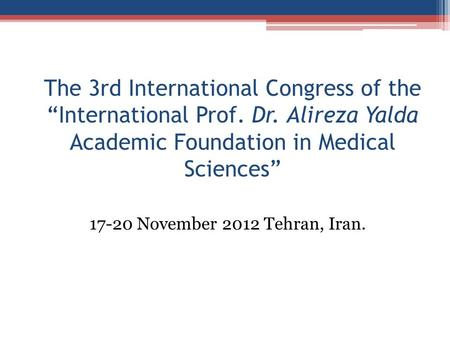 "The 3rd International Congress of the ""International Prof. Dr. Alireza Yalda Academic Foundation in Medical Sciences"" 17-20 November 2012 Tehran, Iran."