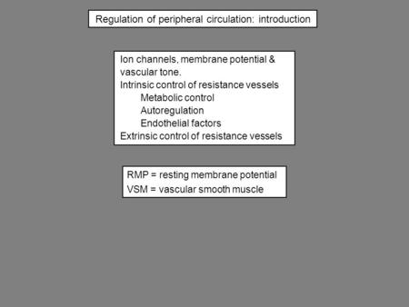 Regulation of peripheral circulation: introduction Ion channels, membrane potential & vascular tone. Intrinsic control of resistance vessels Metabolic.