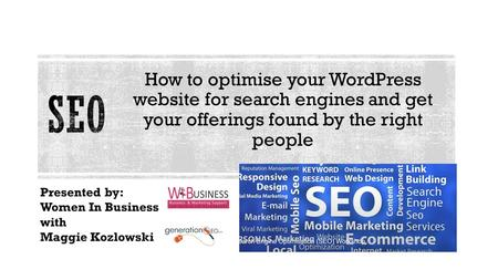 How to optimise your WordPress website for search engines and get your offerings found by the right people Presented by: Women In Business with Maggie.