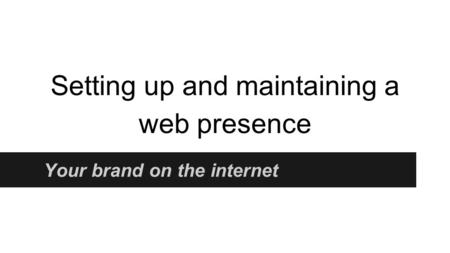 Setting up and maintaining a web presence Your brand on the internet.