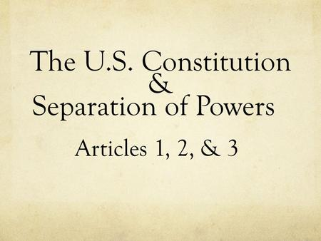 The U.S. Constitution & Separation of Powers Articles 1, 2, & 3.