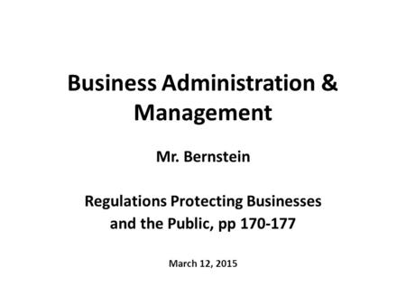 Business Administration & Management Mr. Bernstein Regulations Protecting Businesses and the Public, pp 170-177 March 12, 2015.