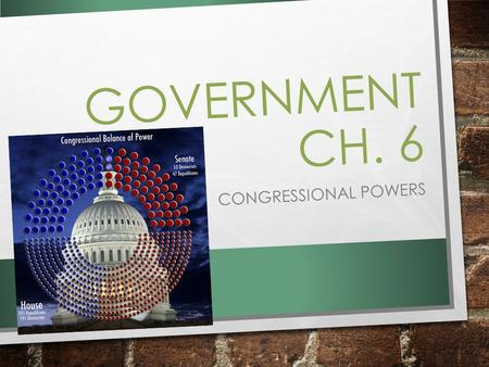 GOVERNMENT CH. 6 CONGRESSIONAL POWERS. ESSENTIAL QUESTION WHAT POWERS DID THE CONSTITUTION GIVE TO CONGRESS, AND HOW HAVE THESE DEVELOPED OVER TIME? ​