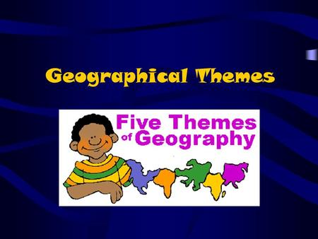 Geographical Themes. THE FIVE THEMES OF GEOGRAPHY LocationLocation PlacePlace Human-Environment InteractionHuman-Environment Interaction MovementMovement.