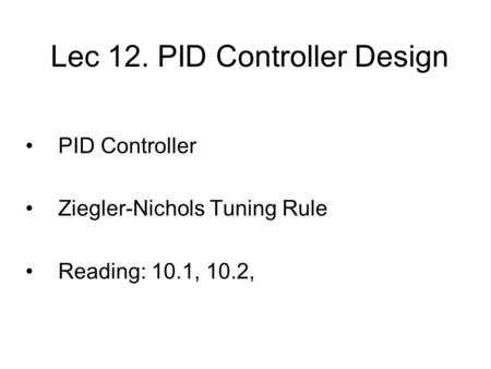 Lec 12. PID Controller Design PID Controller Ziegler-Nichols Tuning Rule Reading: 10.1, 10.2, TexPoint fonts used in EMF. Read the TexPoint manual before.