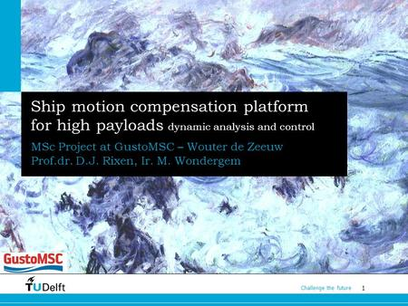 1 Challenge the future Ship motion compensation platform for high payloads dynamic analysis and control MSc Project at GustoMSC – Wouter de Zeeuw Prof.dr.