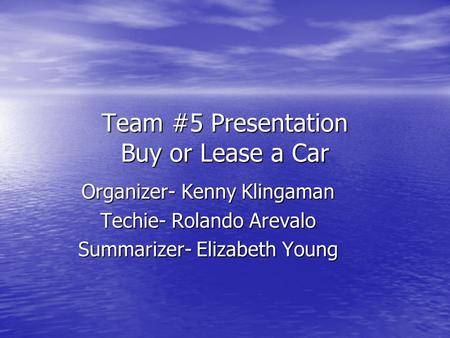 Team #5 Presentation Buy or Lease a Car Organizer- Kenny Klingaman Techie- Rolando Arevalo Summarizer- Elizabeth Young.