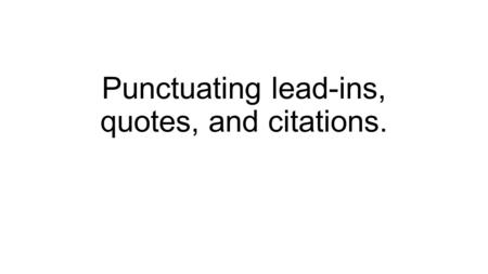 Punctuating lead-ins, quotes, and citations.