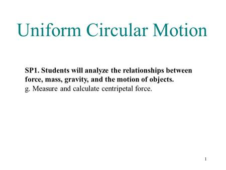 1 Uniform Circular Motion SP1. Students will analyze the relationships between force, mass, gravity, and the motion of objects. g. Measure and calculate.
