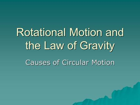 Rotational Motion and the Law of Gravity Causes of Circular Motion.