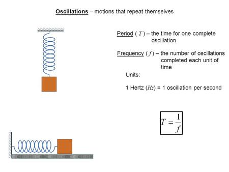 Oscillations – motions that repeat themselves Period ( T ) – the time for one complete oscillation Frequency ( f ) – the number of oscillations completed.