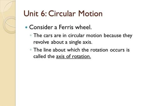 Unit 6: Circular Motion Consider a Ferris wheel. ◦ The cars are in circular motion because they revolve about a single axis. ◦ The line about which the.