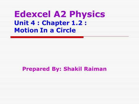 Edexcel A2 Physics Unit 4 : Chapter 1.2 : Motion In a Circle Prepared By: Shakil Raiman.