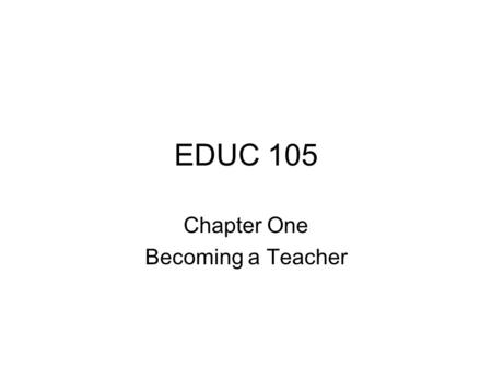 EDUC 105 Chapter One Becoming a Teacher. Chapter 1: Becoming a Teacher A major objective of this textbook is to introduce you to classroom teaching as.