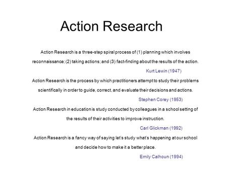Action Research Action Research is a three ‑ step spiral process of (1) planning which involves reconnaissance; (2) taking actions; and (3) fact ‑ finding.