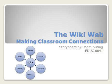 The Wiki Web Making Classroom Connections Storyboard by: Marci Vining EDUC 8841 Wikis TeachersStudentsKnowledgeInstructionCreativityContent.