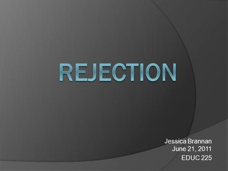 Jessica Brannan June 21, 2011 EDUC 225. Definition reject — vb 1. to refuse to accept, acknowledge, use, believe, etc 2. to throw out as useless or worthless;