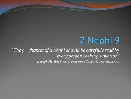 """The 9 th chapter of 2 Nephi should be carefully read by every person seeking salvation"" (Joseph Fielding Smith, Answers to Gospel Questions, 4:57)."