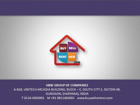 HBW GROUP OF COMPANIES A-818, UNITECH ARCADIA BUILDING, BLOCK – E, SOUTH CITY 2, SECTOR-49, GURGAON, (HARYANA), INDIA T 0124-4303001 M +91 9811463001 www.buysellrentncr.com.