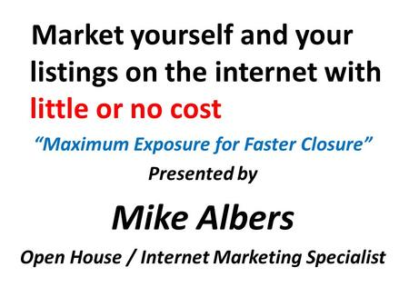 "Market yourself and your listings on the internet with little or no cost ""Maximum Exposure for Faster Closure"" Presented by Mike Albers Open House / Internet."