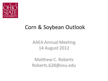 Corn & Soybean Outlook AAEA Annual Meeting 14 August 2012 Matthew C. Roberts