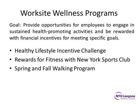 Worksite Wellness Programs Goal:Provide opportunities for employees to engage in sustained health-promoting activities and be rewarded with financial incentives.