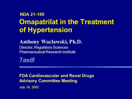 7asdf Omapatrilat in the Treatment of Hypertension NDA 21-188 FDA Cardiovascular and Renal Drugs Advisory Committee Meeting July 19, 2002 Anthony Waclawski,