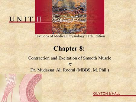 U N I T II Textbook of Medical Physiology, 11th Edition GUYTON & HALL Copyright © 2006 by Elsevier, Inc. Chapter 8: Contraction and Excitation of Smooth.