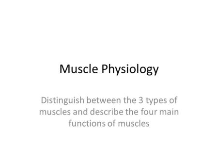 Muscle Physiology Distinguish between the 3 types of muscles and describe the four main functions of muscles.