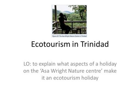 Ecotourism in Trinidad LO: to explain what aspects of a holiday on the 'Asa Wright Nature centre' make it an ecotourism holiday.