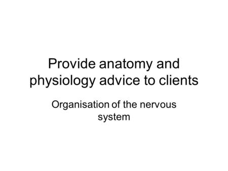 Provide anatomy and physiology advice to clients Organisation of the nervous system.