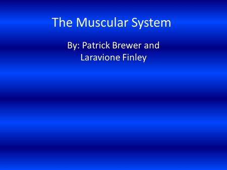 The Muscular System By: Patrick Brewer and Laravione Finley.