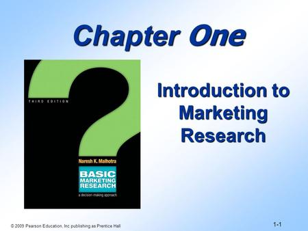 © 2009 Pearson Education, Inc publishing as Prentice Hall 1-1 Chapter One Introduction to Marketing Research.