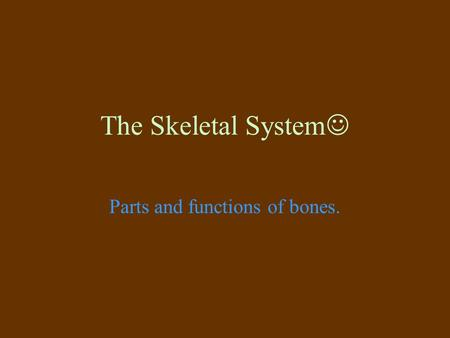 The Skeletal System Parts and functions of bones..