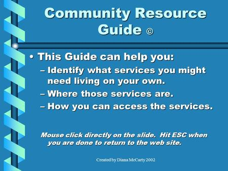 Created by Diana McCarty 2002 Community Resource Guide © This Guide can help you:This Guide can help you: –Identify what services you might need living.