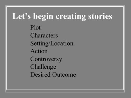 Let's begin creating stories Plot Characters Setting/Location Action Controversy Challenge Desired Outcome.