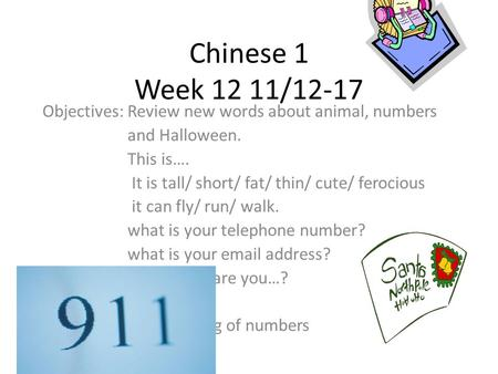 Chinese 1 Week 12 11/12-17 Objectives: Review new words about animal, numbers and Halloween. This is…. It is tall/ short/ fat/ thin/ cute/ ferocious it.