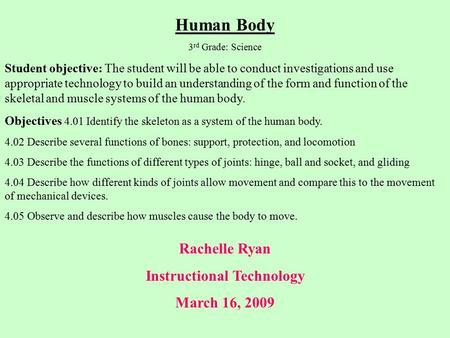 Rachelle Ryan Instructional Technology March 16, 2009 Human Body 3 rd Grade: Science Student objective: The student will be able to conduct investigations.
